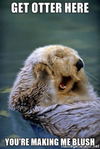 get otter here, you're making me blush